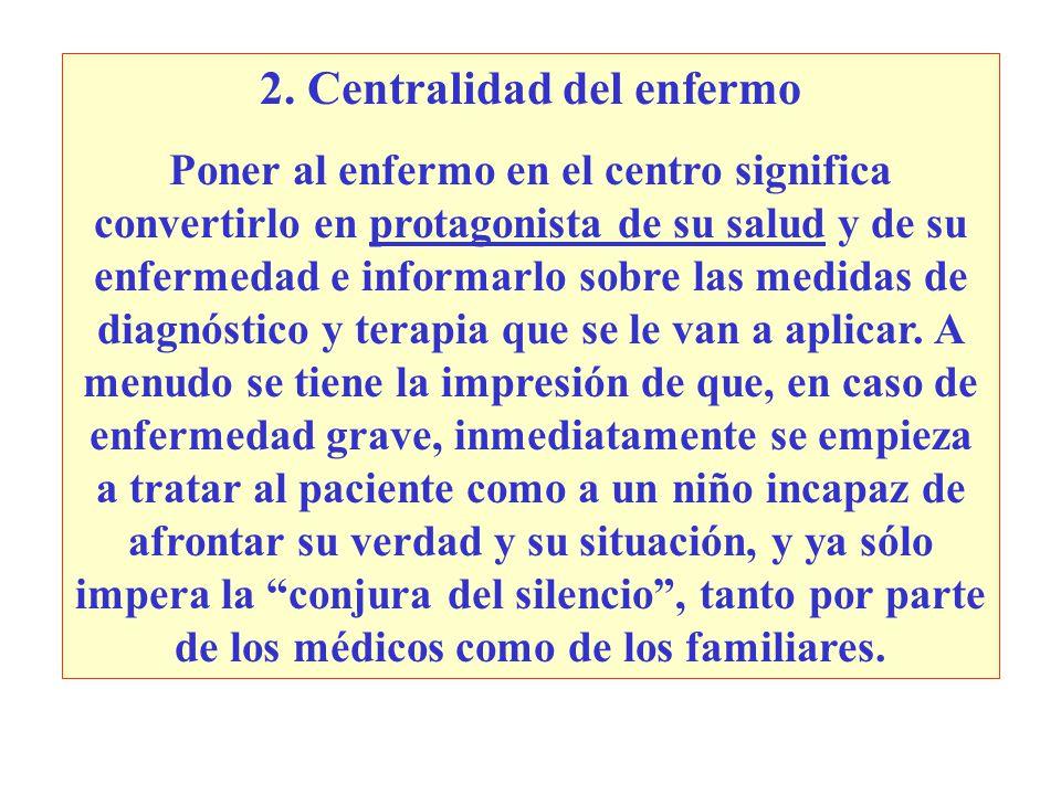 2. Centralidad del enfermo Poner al enfermo en el centro significa convertirlo en protagonista de su salud y de su enfermedad e informarlo sobre las m