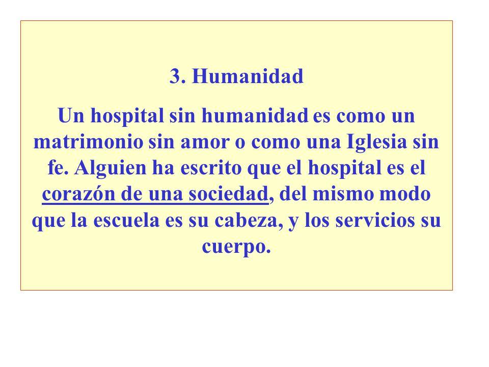 3. Humanidad Un hospital sin humanidad es como un matrimonio sin amor o como una Iglesia sin fe. Alguien ha escrito que el hospital es el corazón de u