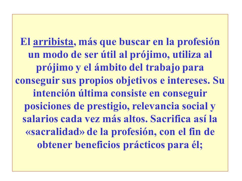 El arribista, más que buscar en la profesión un modo de ser útil al prójimo, utiliza al prójimo y el ámbito del trabajo para conseguir sus propios obj