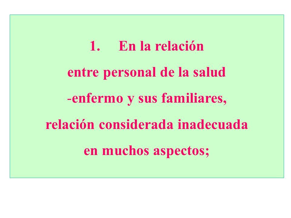 1. En la relación entre personal de la salud -enfermo y sus familiares, relación considerada inadecuada en muchos aspectos;