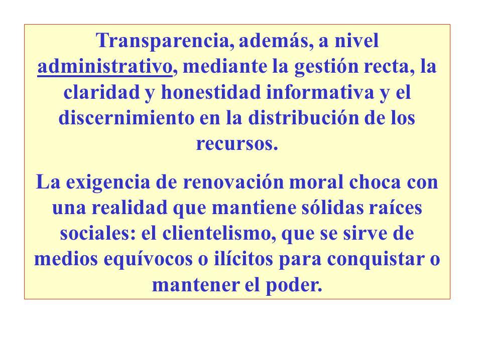 Transparencia, además, a nivel administrativo, mediante la gestión recta, la claridad y honestidad informativa y el discernimiento en la distribución de los recursos.