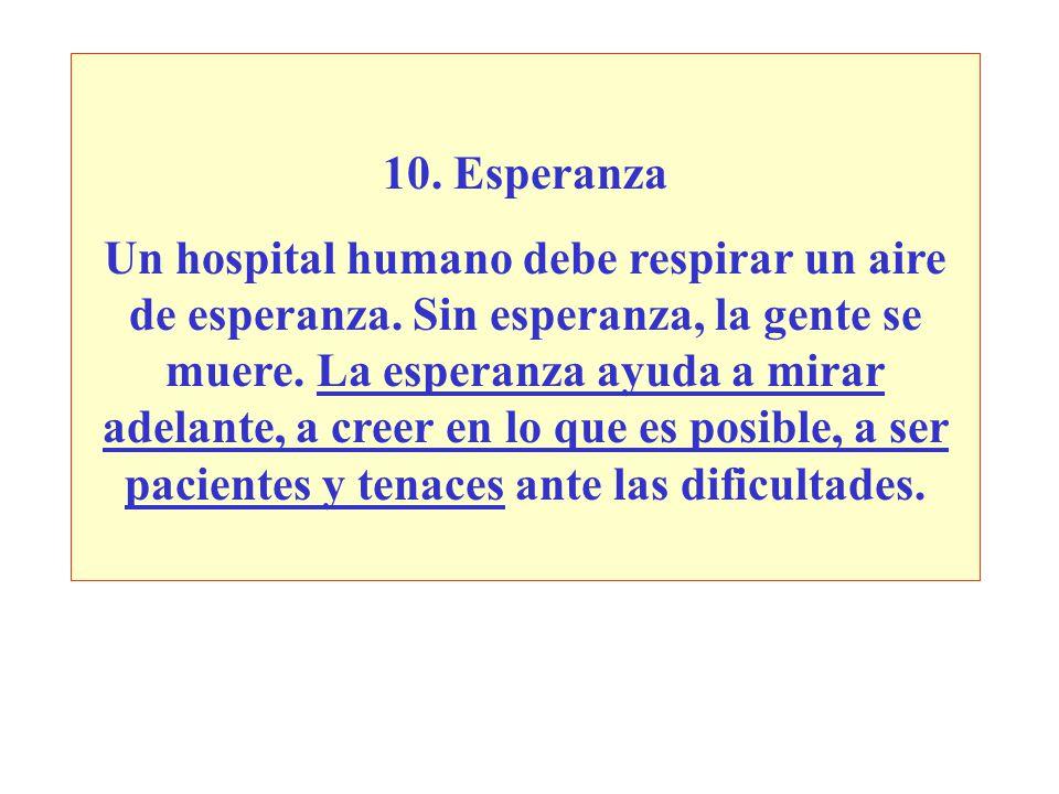 10. Esperanza Un hospital humano debe respirar un aire de esperanza. Sin esperanza, la gente se muere. La esperanza ayuda a mirar adelante, a creer en