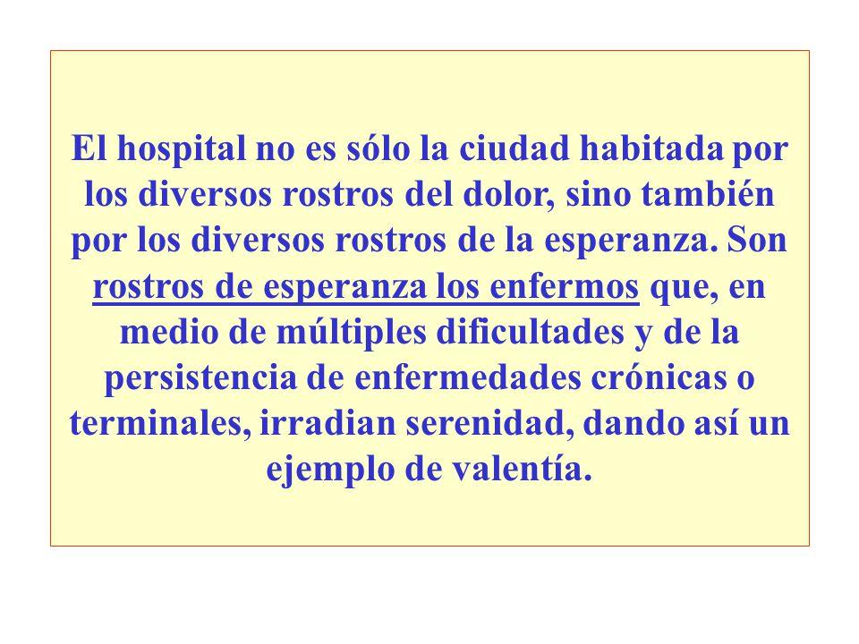 El hospital no es sólo la ciudad habitada por los diversos rostros del dolor, sino también por los diversos rostros de la esperanza. Son rostros de es