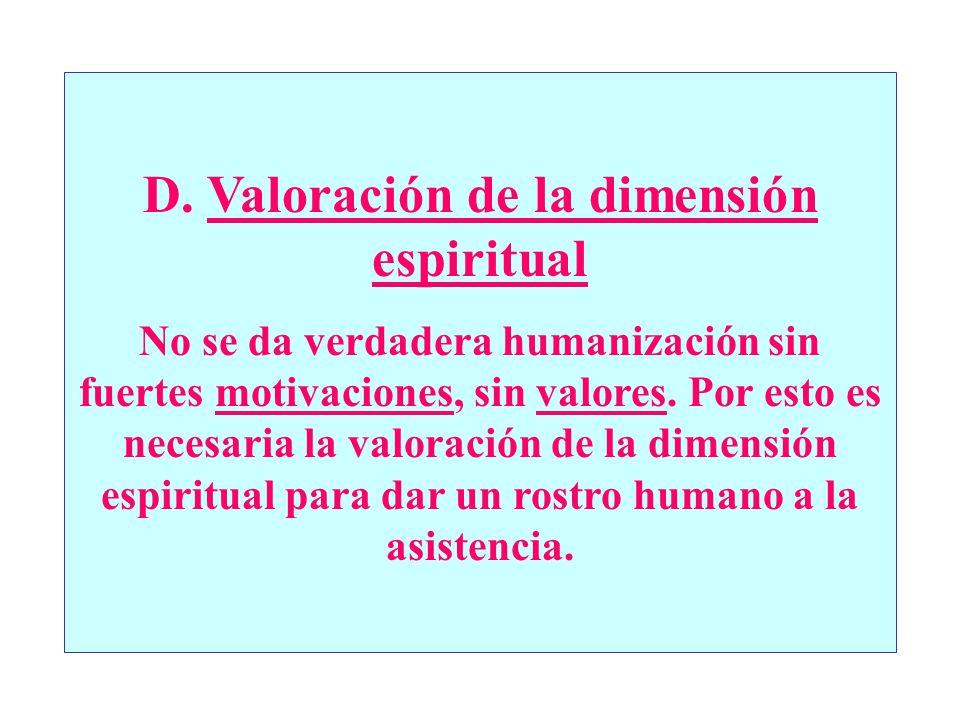 D. Valoración de la dimensión espiritual No se da verdadera humanización sin fuertes motivaciones, sin valores. Por esto es necesaria la valoración de