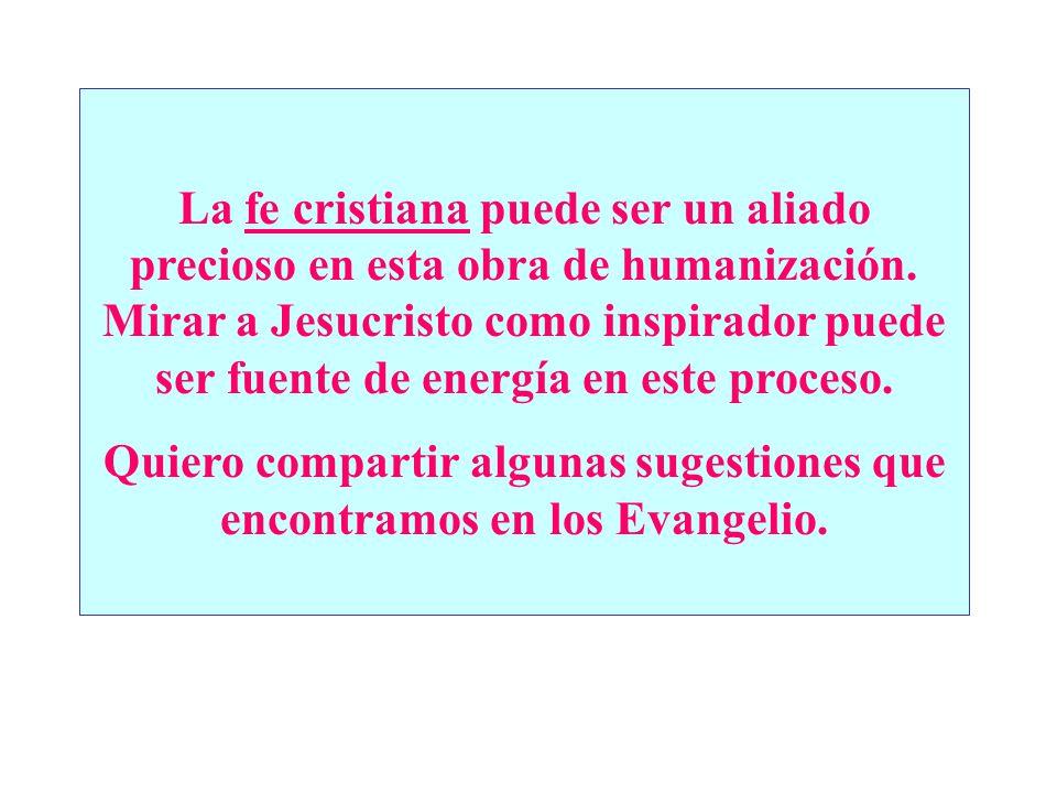 La fe cristiana puede ser un aliado precioso en esta obra de humanización. Mirar a Jesucristo como inspirador puede ser fuente de energía en este proc