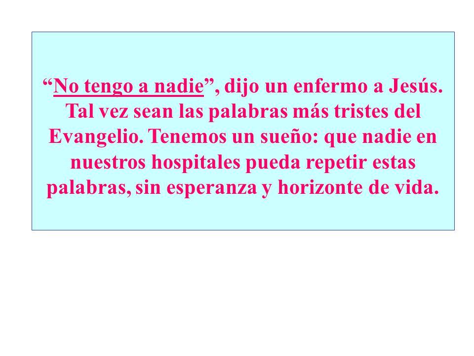 No tengo a nadie, dijo un enfermo a Jesús. Tal vez sean las palabras más tristes del Evangelio. Tenemos un sueño: que nadie en nuestros hospitales pue
