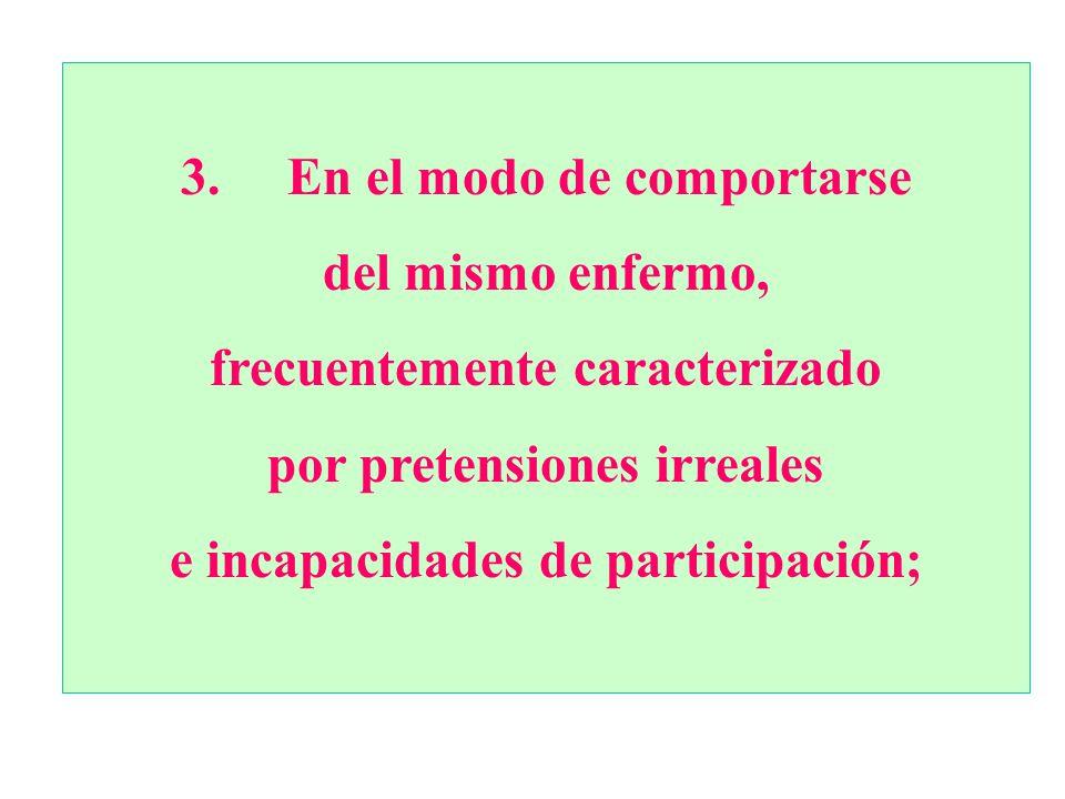 3. En el modo de comportarse del mismo enfermo, frecuentemente caracterizado por pretensiones irreales e incapacidades de participación;