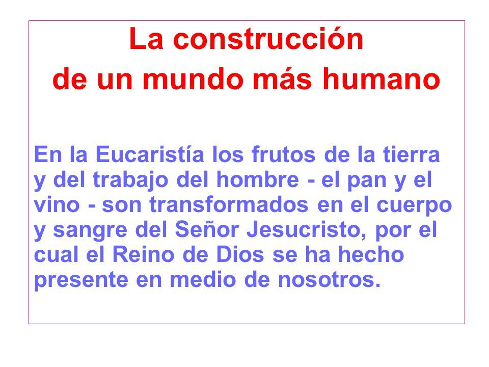 La construcción de un mundo más humano En la Eucaristía los frutos de la tierra y del trabajo del hombre - el pan y el vino - son transformados en el cuerpo y sangre del Señor Jesucristo, por el cual el Reino de Dios se ha hecho presente en medio de nosotros.