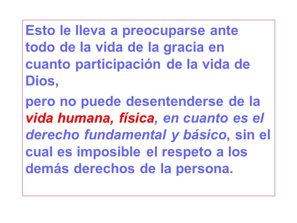 Esto le lleva a preocuparse ante todo de la vida de la gracia en cuanto participación de la vida de Dios, pero no puede desentenderse de la vida humana, física, en cuanto es el derecho fundamental y básico, sin el cual es imposible el respeto a los demás derechos de la persona.