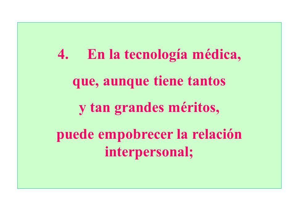 4. En la tecnología médica, que, aunque tiene tantos y tan grandes méritos, puede empobrecer la relación interpersonal;