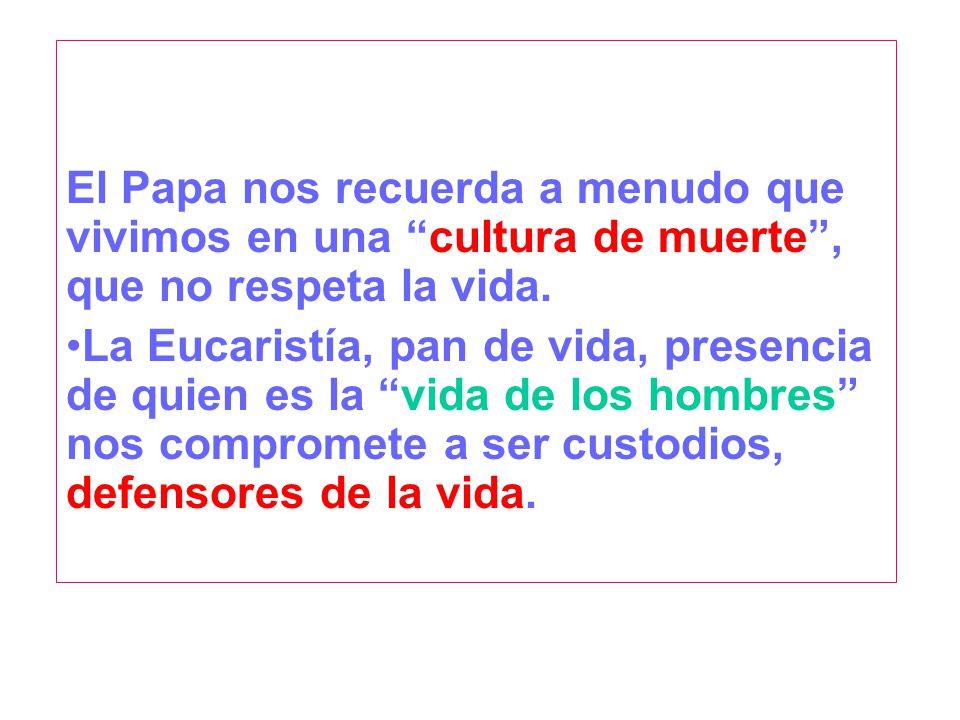 El Papa nos recuerda a menudo que vivimos en una cultura de muerte, que no respeta la vida. La Eucaristía, pan de vida, presencia de quien es la vida