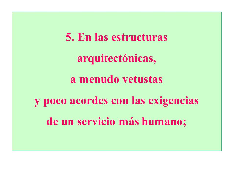 5.En las estructuras arquitectónicas, a menudo vetustas y poco acordes con las exigencias de un servicio más humano;