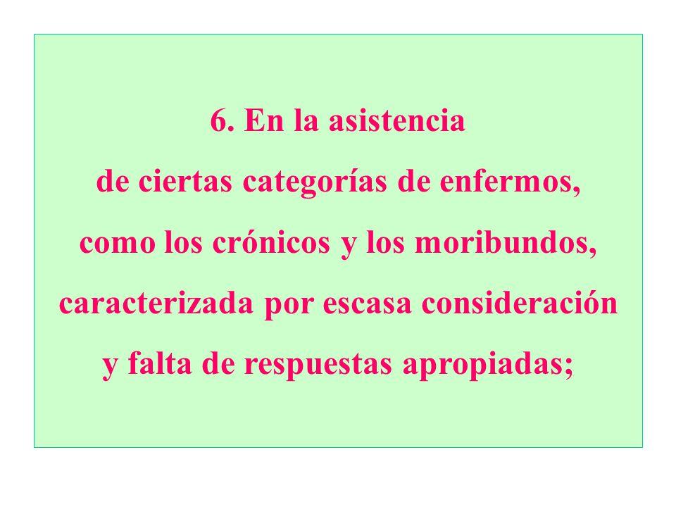 6.En la asistencia de ciertas categorías de enfermos, como los crónicos y los moribundos, caracterizada por escasa consideración y falta de respuestas apropiadas;