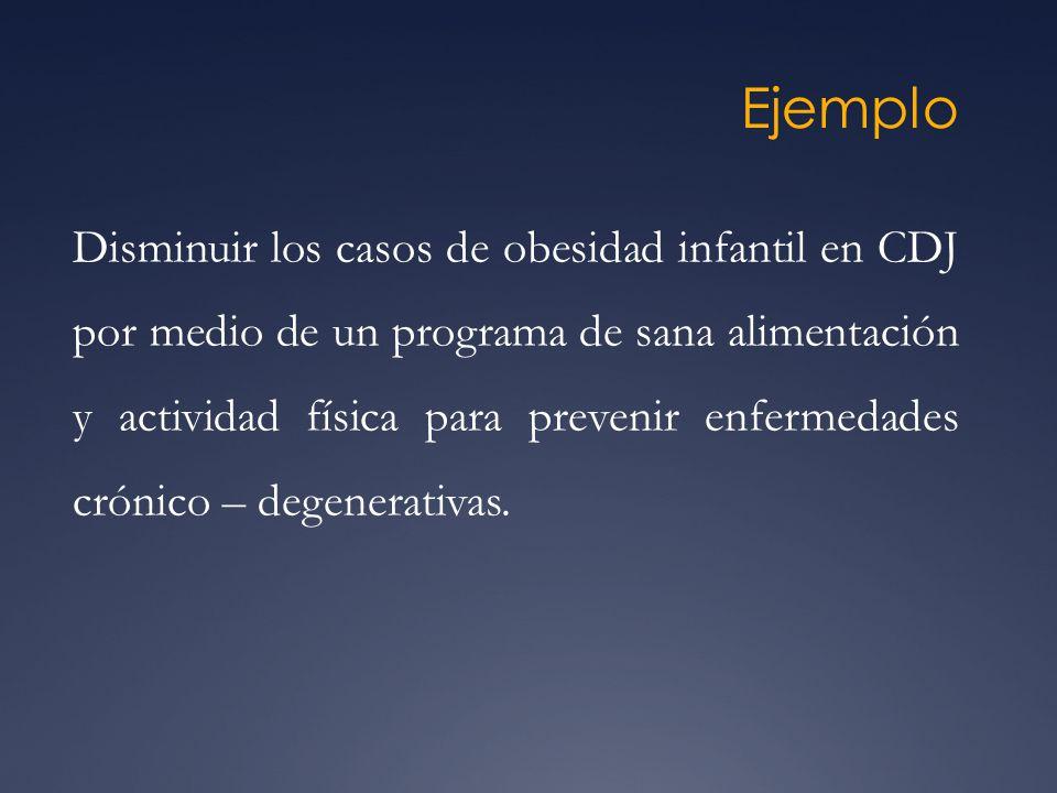 Ejemplo Disminuir los casos de obesidad infantil en CDJ por medio de un programa de sana alimentación y actividad física para prevenir enfermedades cr