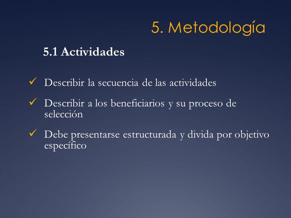 5. Metodología Describir la secuencia de las actividades Describir a los beneficiarios y su proceso de selección Debe presentarse estructurada y divid