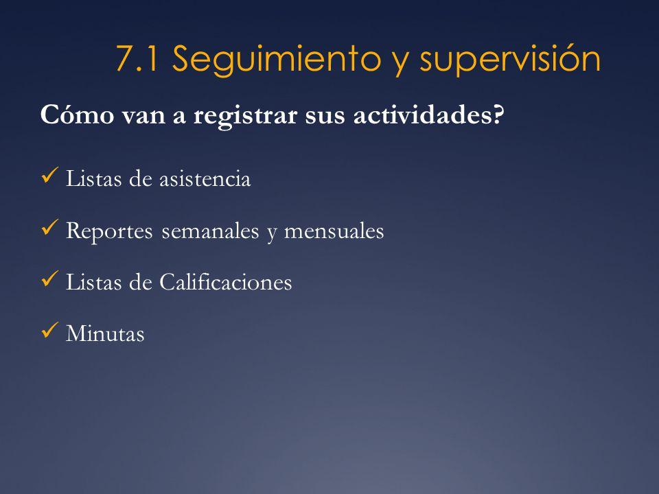 7.1 Seguimiento y supervisión Cómo van a registrar sus actividades? Listas de asistencia Reportes semanales y mensuales Listas de Calificaciones Minut