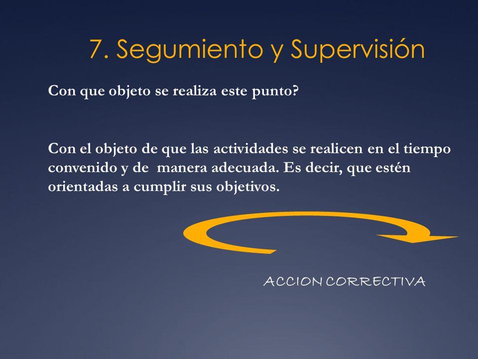7. Segumiento y Supervisión Con que objeto se realiza este punto? Con el objeto de que las actividades se realicen en el tiempo convenido y de manera