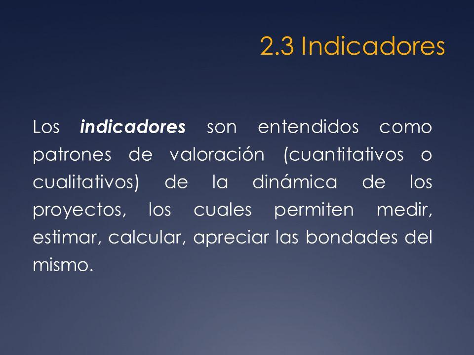 2.3 Indicadores Los indicadores son entendidos como patrones de valoración (cuantitativos o cualitativos) de la dinámica de los proyectos, los cuales