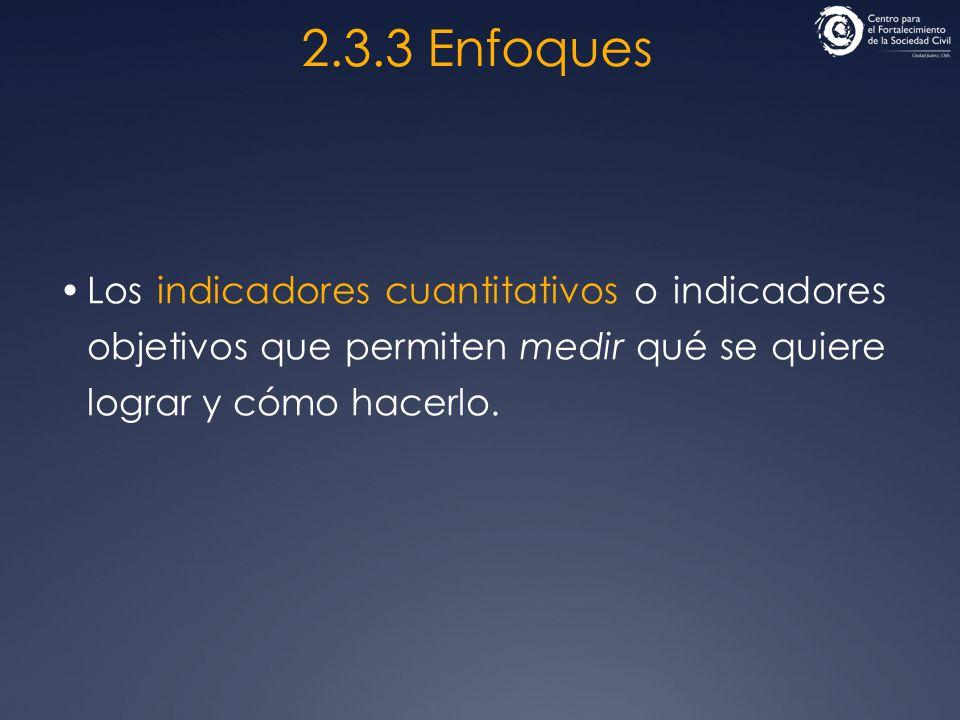 2.3.3 Enfoques Los indicadores cuantitativos o indicadores objetivos que permiten medir qué se quiere lograr y cómo hacerlo.