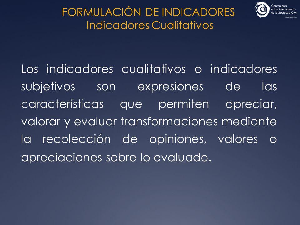 FORMULACIÓN DE INDICADORES Indicadores Cualitativos Los indicadores cualitativos o indicadores subjetivos son expresiones de las características que p