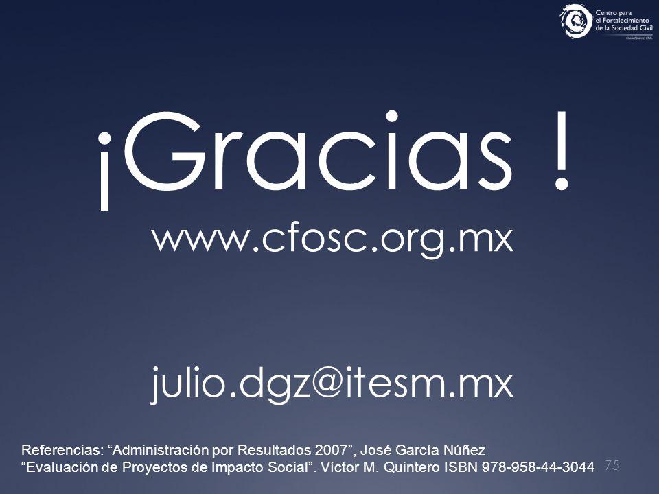 75 ¡Gracias ! www.cfosc.org.mx julio.dgz@itesm.mx Referencias: Administración por Resultados 2007, José García Núñez Evaluación de Proyectos de Impact