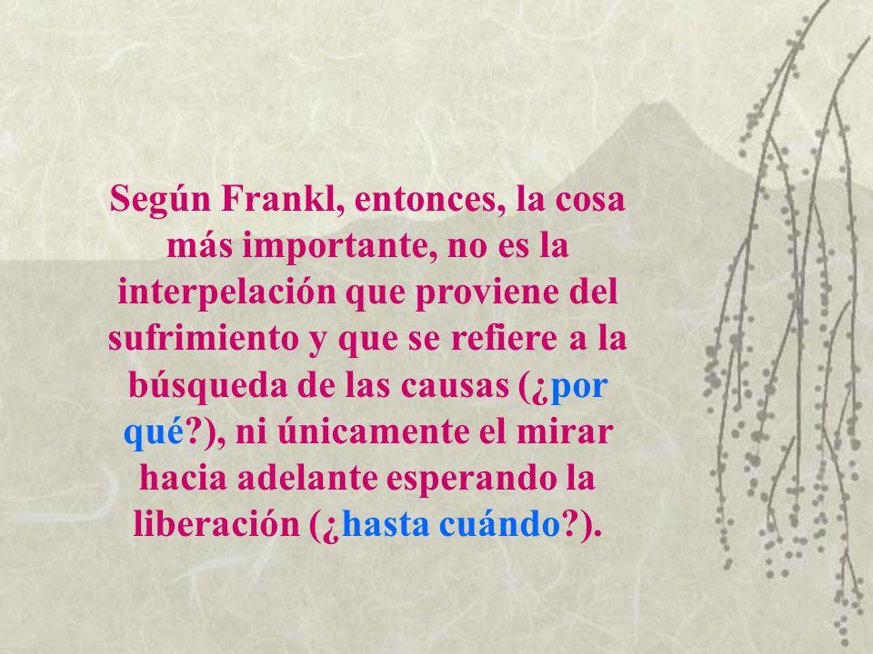 Según Frankl, entonces, la cosa más importante, no es la interpelación que proviene del sufrimiento y que se refiere a la búsqueda de las causas (¿por