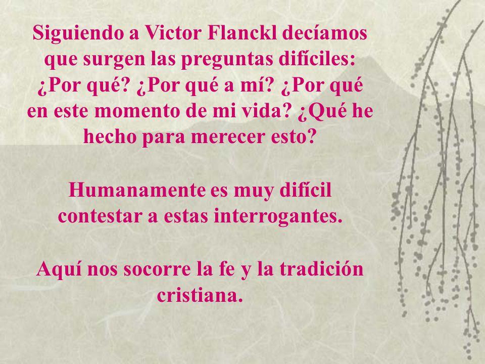 Siguiendo a Victor Flanckl decíamos que surgen las preguntas difíciles: ¿Por qué? ¿Por qué a mí? ¿Por qué en este momento de mi vida? ¿Qué he hecho pa
