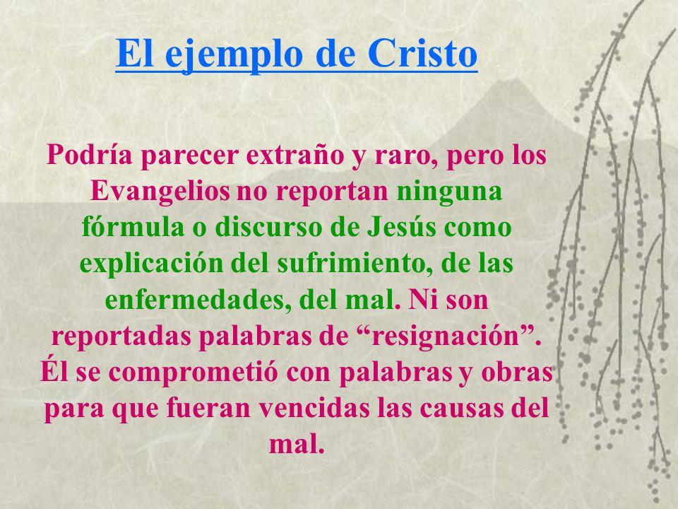 El ejemplo de Cristo Podría parecer extraño y raro, pero los Evangelios no reportan ninguna fórmula o discurso de Jesús como explicación del sufrimien