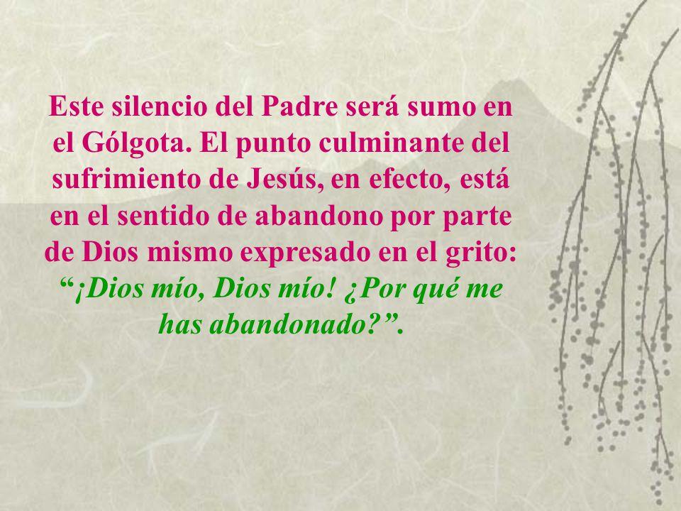 Este silencio del Padre será sumo en el Gólgota. El punto culminante del sufrimiento de Jesús, en efecto, está en el sentido de abandono por parte de
