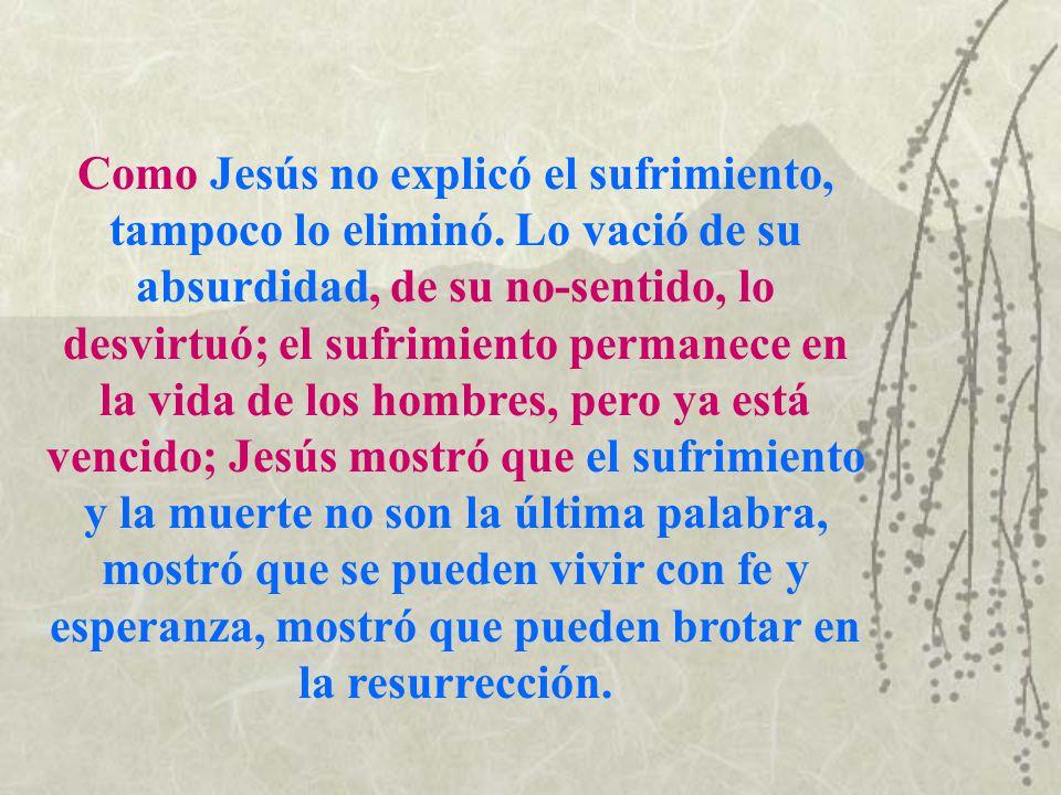Como Jesús no explicó el sufrimiento, tampoco lo eliminó. Lo vació de su absurdidad, de su no-sentido, lo desvirtuó; el sufrimiento permanece en la vi