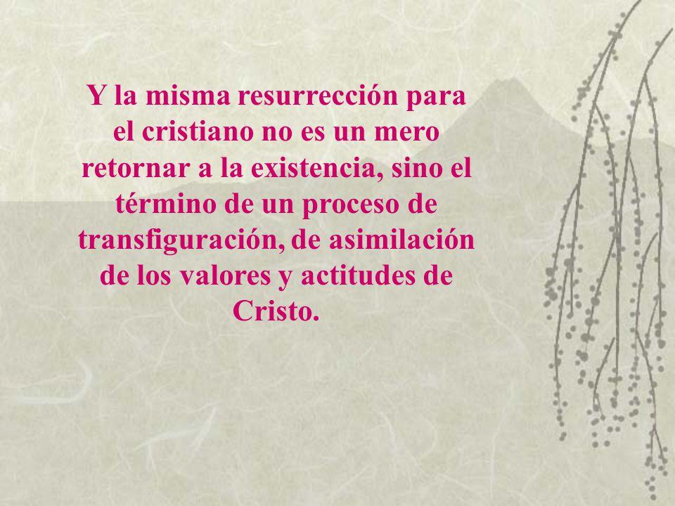Y la misma resurrección para el cristiano no es un mero retornar a la existencia, sino el término de un proceso de transfiguración, de asimilación de