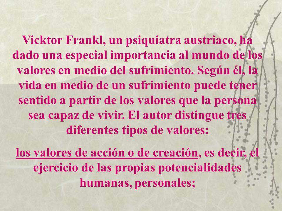 Vicktor Frankl, un psiquiatra austriaco, ha dado una especial importancia al mundo de los valores en medio del sufrimiento. Según él, la vida en medio