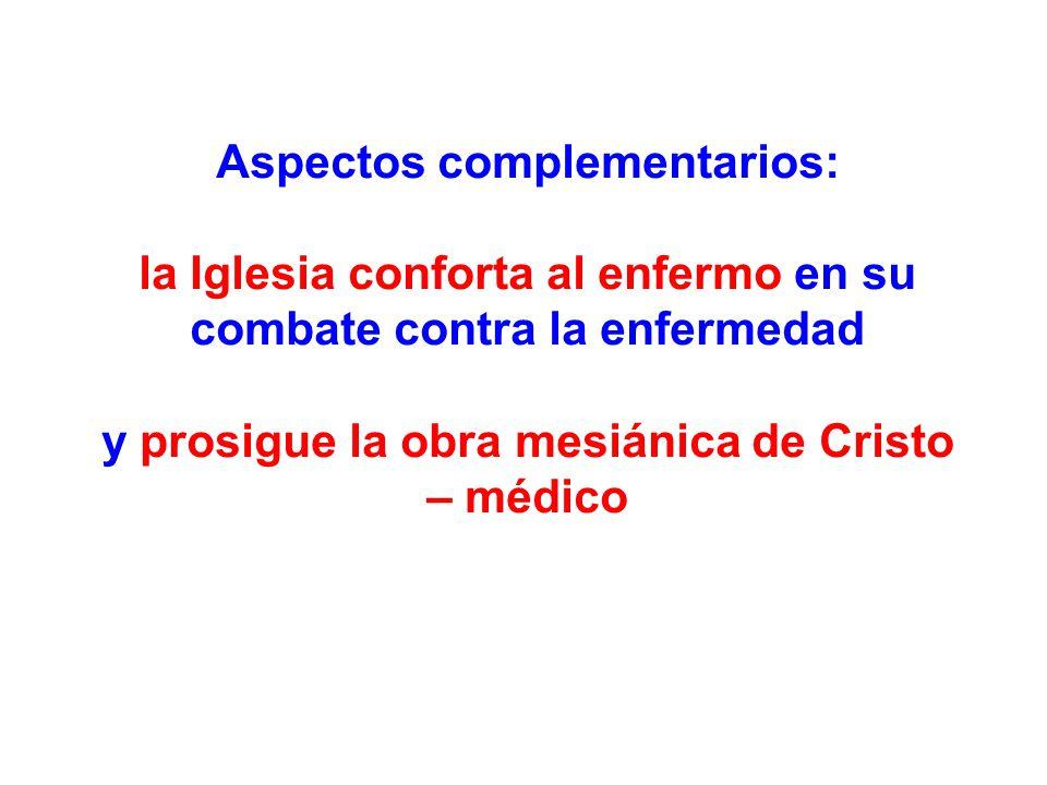 Aspectos complementarios: la Iglesia conforta al enfermo en su combate contra la enfermedad y prosigue la obra mesiánica de Cristo – médico
