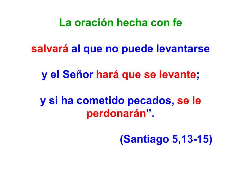 La oración hecha con fe salvará al que no puede levantarse y el Señor hará que se levante; y si ha cometido pecados, se le perdonarán. (Santiago 5,13-