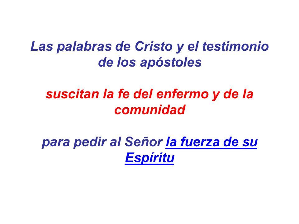 Las palabras de Cristo y el testimonio de los apóstoles suscitan la fe del enfermo y de la comunidad para pedir al Señor la fuerza de su Espíritu