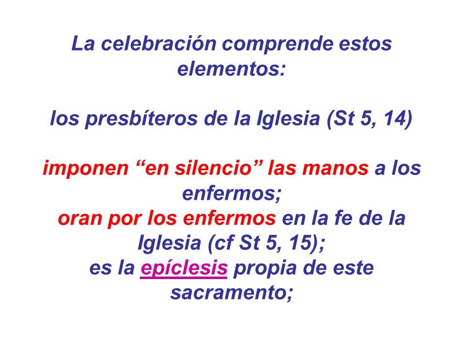 La celebración comprende estos elementos: los presbíteros de la Iglesia (St 5, 14) imponen en silencio las manos a los enfermos; oran por los enfermos