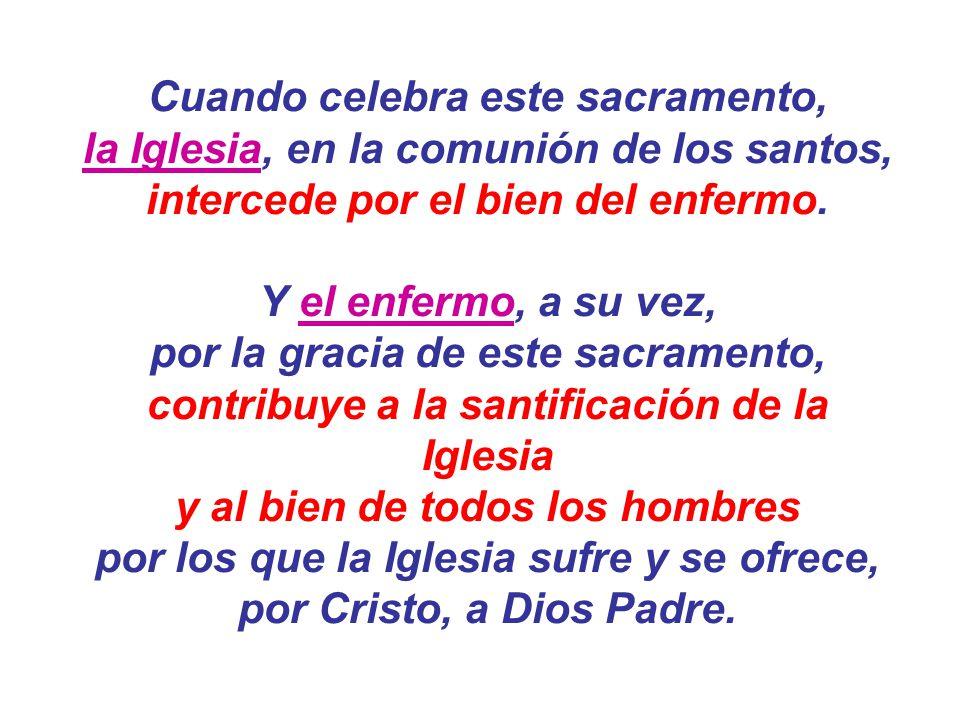 Cuando celebra este sacramento, la Iglesia, en la comunión de los santos, intercede por el bien del enfermo. Y el enfermo, a su vez, por la gracia de
