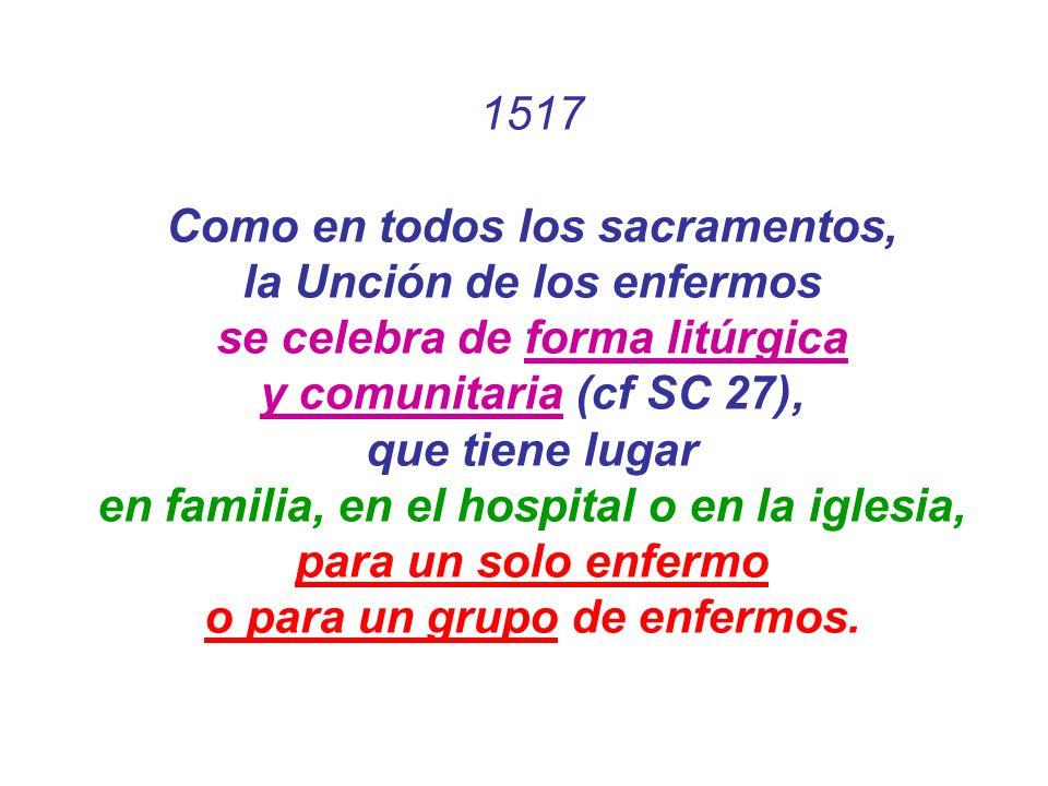 1517 Como en todos los sacramentos, la Unción de los enfermos se celebra de forma litúrgica y comunitaria (cf SC 27), que tiene lugar en familia, en e