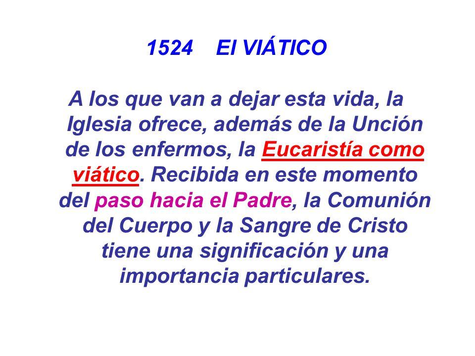 1524 El VIÁTICO A los que van a dejar esta vida, la Iglesia ofrece, además de la Unción de los enfermos, la Eucaristía como viático. Recibida en este