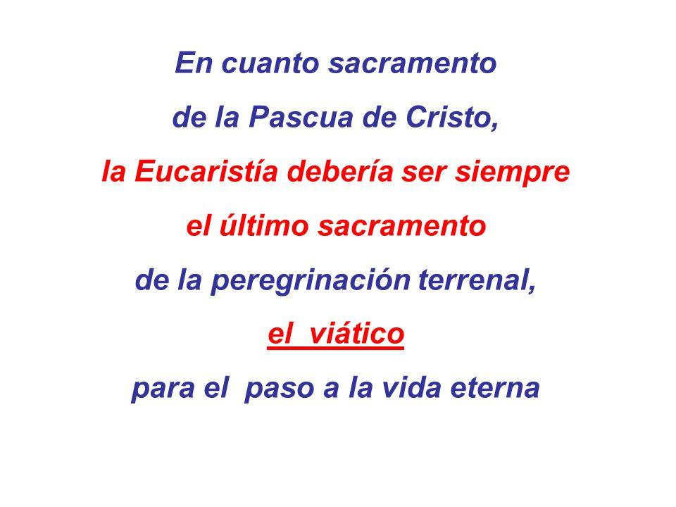 En cuanto sacramento de la Pascua de Cristo, la Eucaristía debería ser siempre el último sacramento de la peregrinación terrenal, el viático para el p