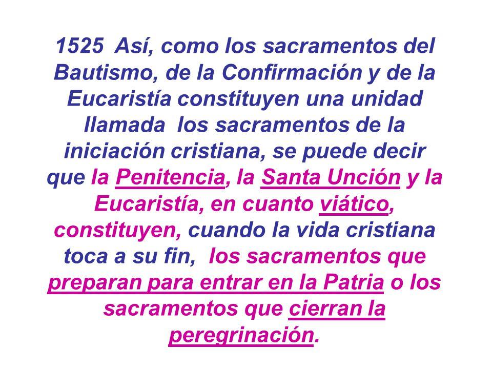 1525 Así, como los sacramentos del Bautismo, de la Confirmación y de la Eucaristía constituyen una unidad llamada los sacramentos de la iniciación cri