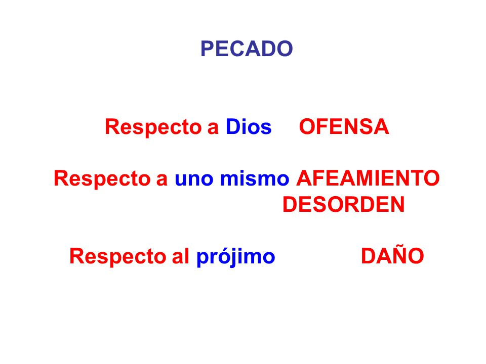 PECADO Respecto a DiosOFENSA Respecto a uno mismoAFEAMIENTO DESORDEN Respecto al prójimoDAÑO