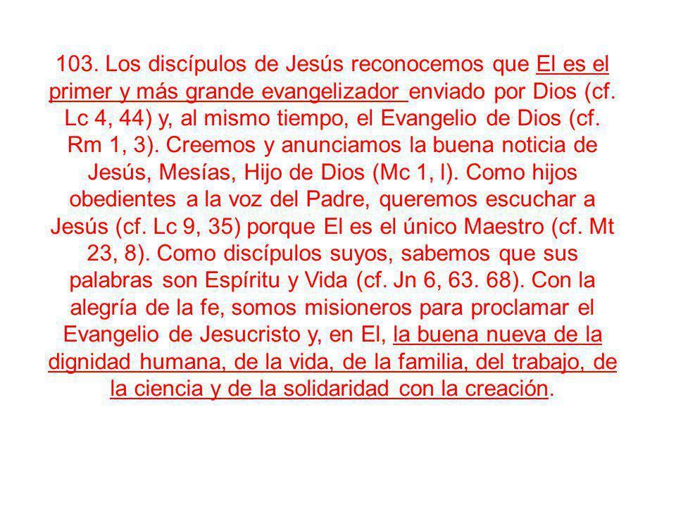 103. Los discípulos de Jesús reconocemos que El es el primer y más grande evangelizador enviado por Dios (cf. Lc 4, 44) y, al mismo tiempo, el Evangel