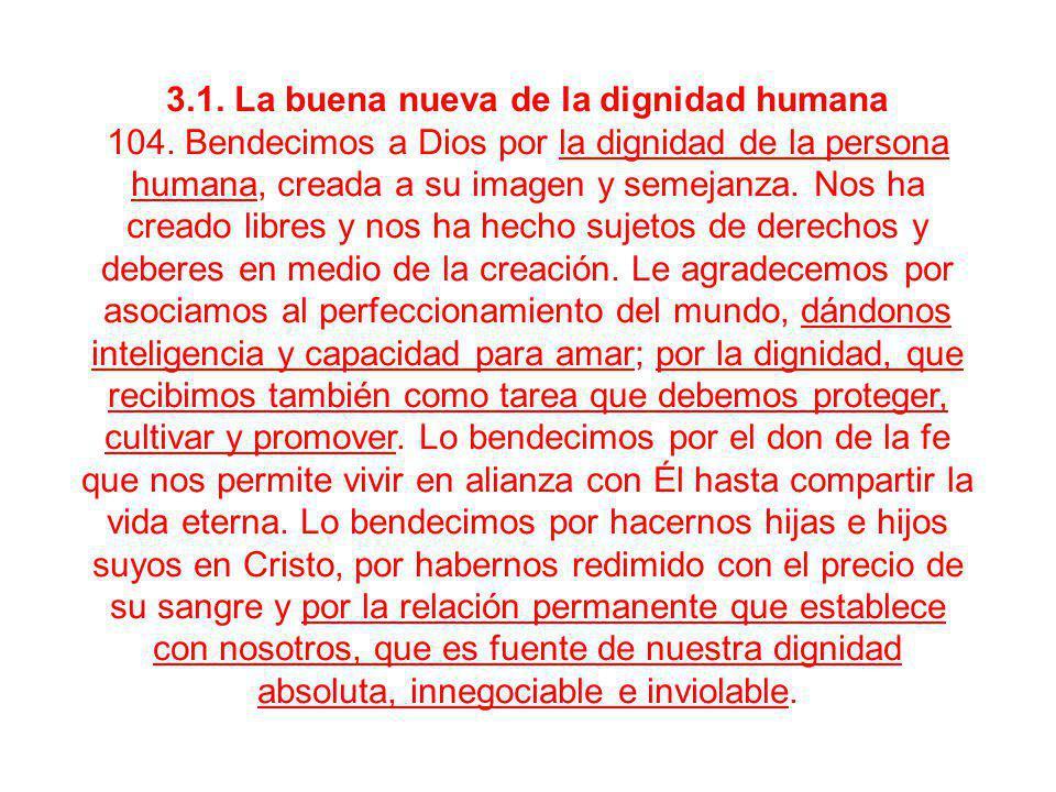 3.1. La buena nueva de la dignidad humana 104. Bendecimos a Dios por la dignidad de la persona humana, creada a su imagen y semejanza. Nos ha creado l