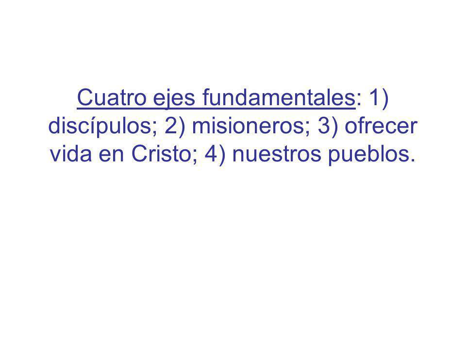 Cuatro ejes fundamentales: 1) discípulos; 2) misioneros; 3) ofrecer vida en Cristo; 4) nuestros pueblos.