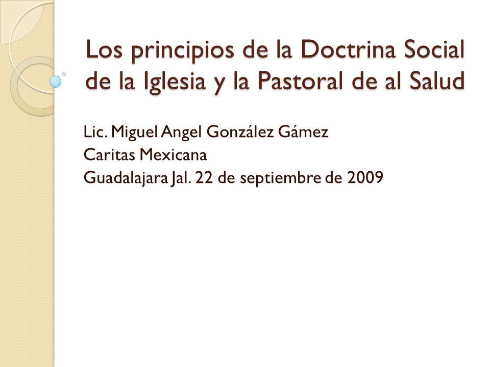 Los principios de la Doctrina Social de la Iglesia y la Pastoral de al Salud Lic. Miguel Angel González Gámez Caritas Mexicana Guadalajara Jal. 22 de