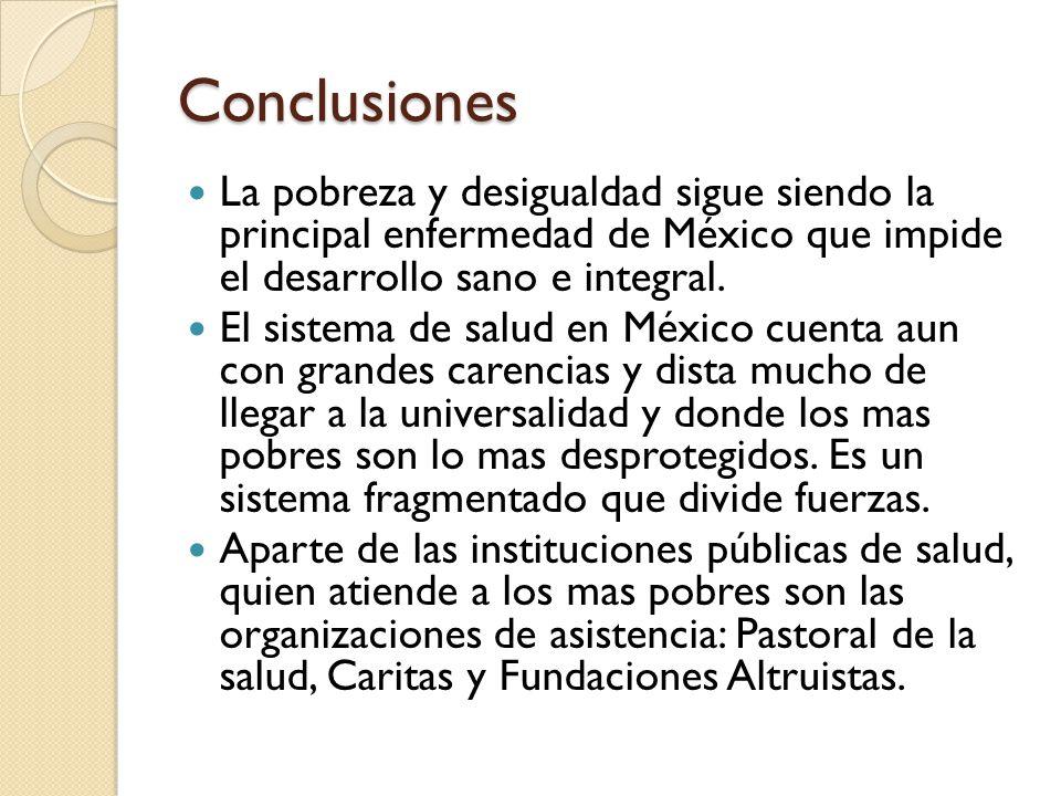 Conclusiones La pobreza y desigualdad sigue siendo la principal enfermedad de México que impide el desarrollo sano e integral. El sistema de salud en