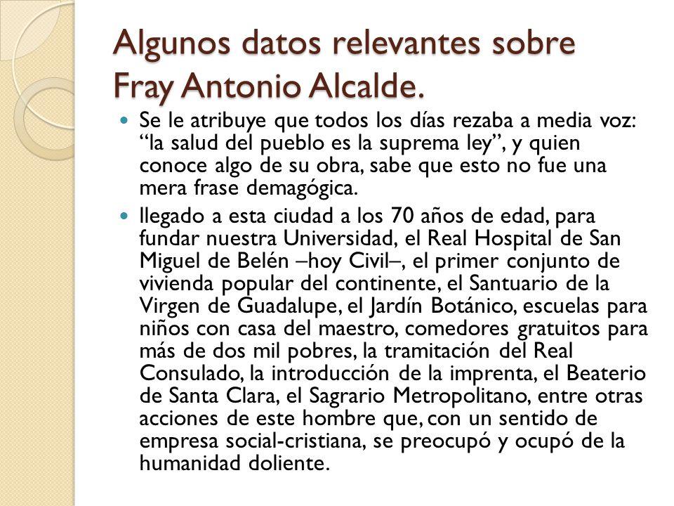 Algunos datos relevantes sobre Fray Antonio Alcalde. Se le atribuye que todos los días rezaba a media voz: la salud del pueblo es la suprema ley, y qu