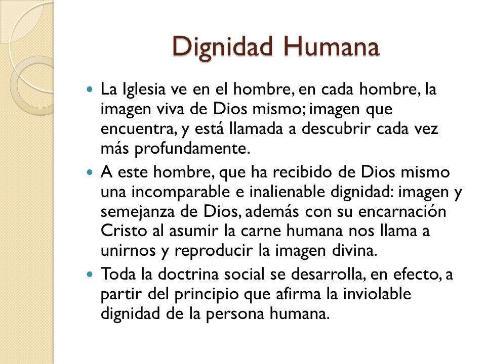 Dignidad Humana La Iglesia ve en el hombre, en cada hombre, la imagen viva de Dios mismo; imagen que encuentra, y está llamada a descubrir cada vez má