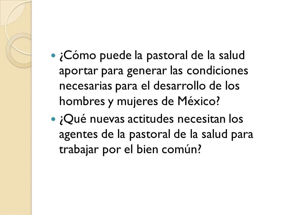 ¿Cómo puede la pastoral de la salud aportar para generar las condiciones necesarias para el desarrollo de los hombres y mujeres de México? ¿Qué nuevas